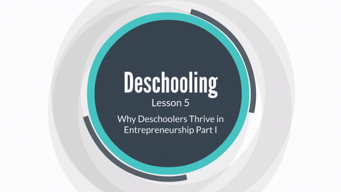 Lesson 5: Why Deschoolers Thrive in Entrepreneurship Part I