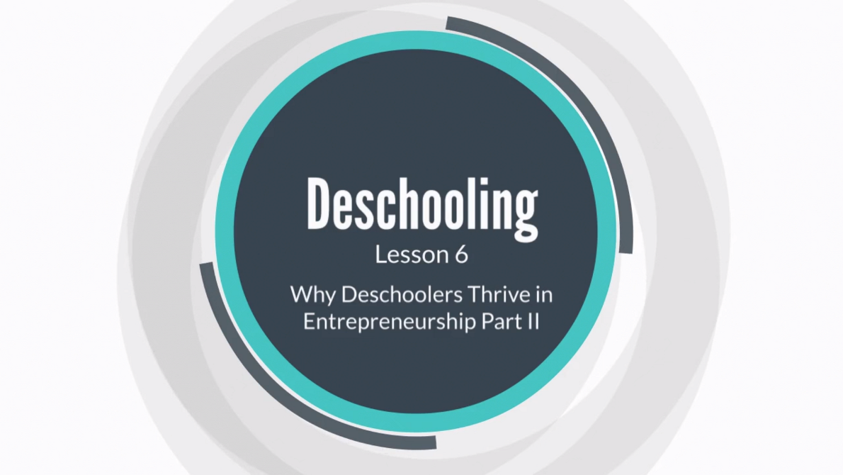 Lesson 6: Why Deschoolers Thrive in Entrepreneurship Part II